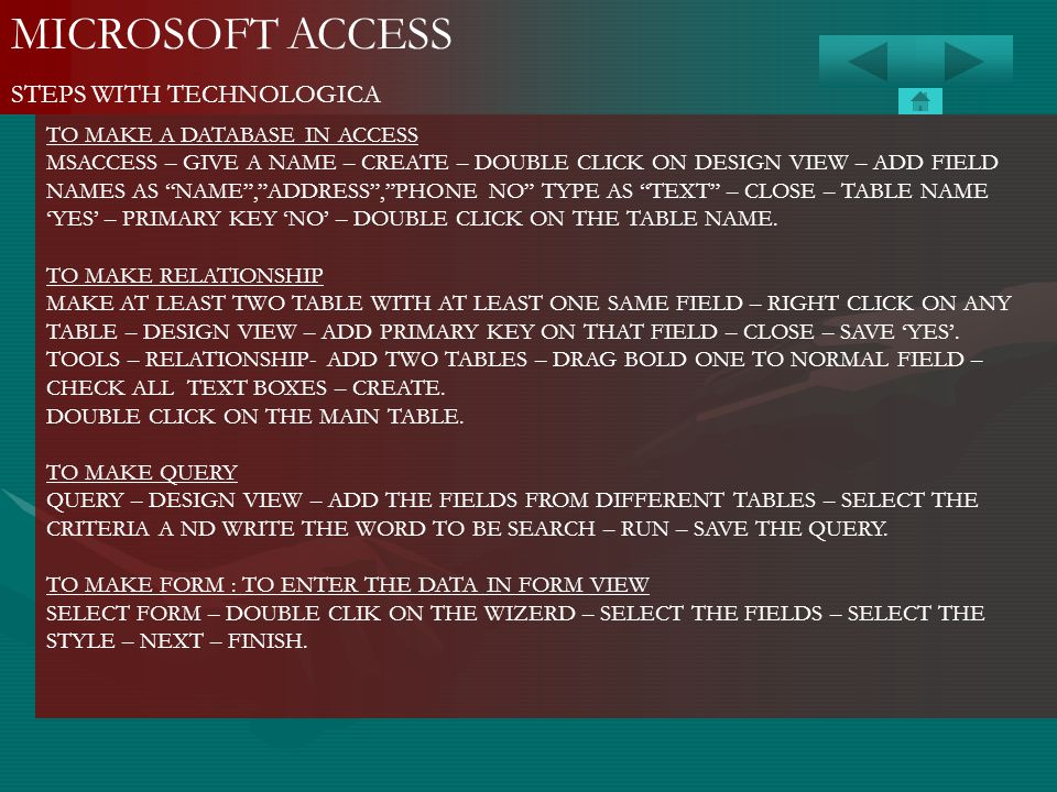 MICROSOFT ACCESS STEPS WITH TECHNOLOGICA TO MAKE A DATABASE IN ACCESS MSACCESS – GIVE A NAME – CREATE – DOUBLE CLICK ON DESIGN VIEW – ADD FIELD NAMES