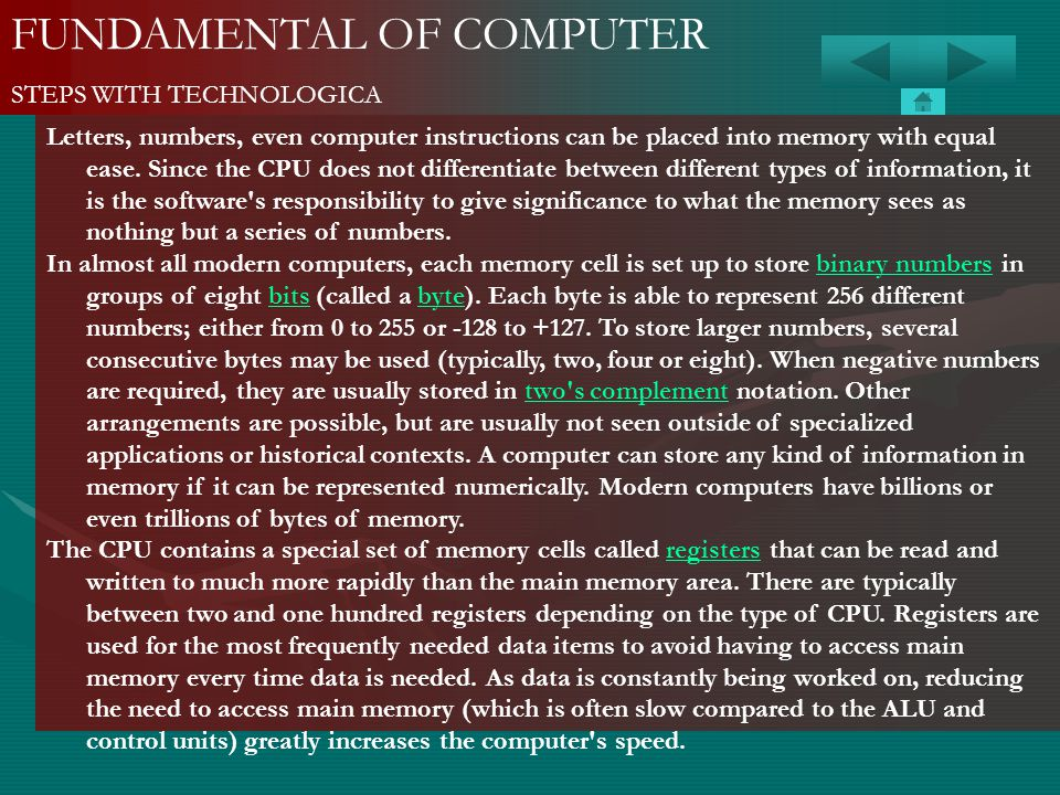 FUNDAMENTAL OF COMPUTER STEPS WITH TECHNOLOGICA Letters, numbers, even computer instructions can be placed into memory with equal ease. Since the CPU
