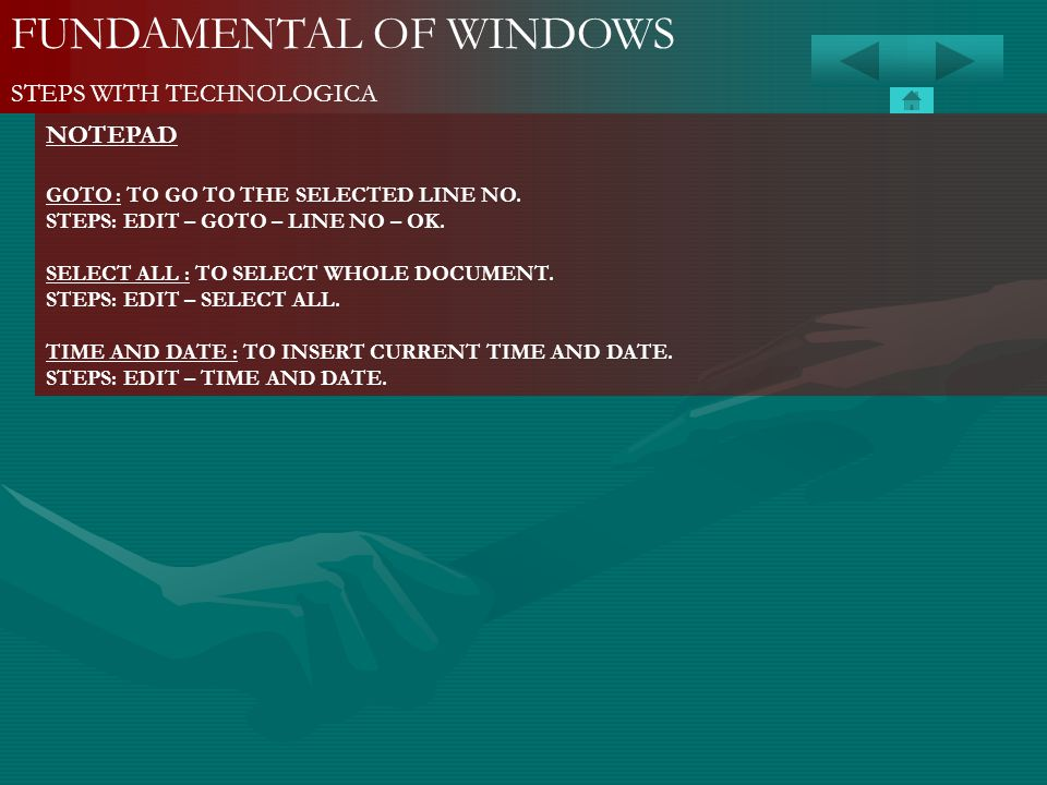 FUNDAMENTAL OF WINDOWS STEPS WITH TECHNOLOGICA NOTEPAD GOTO : TO GO TO THE SELECTED LINE NO. STEPS: EDIT – GOTO – LINE NO – OK. SELECT ALL : TO SELECT