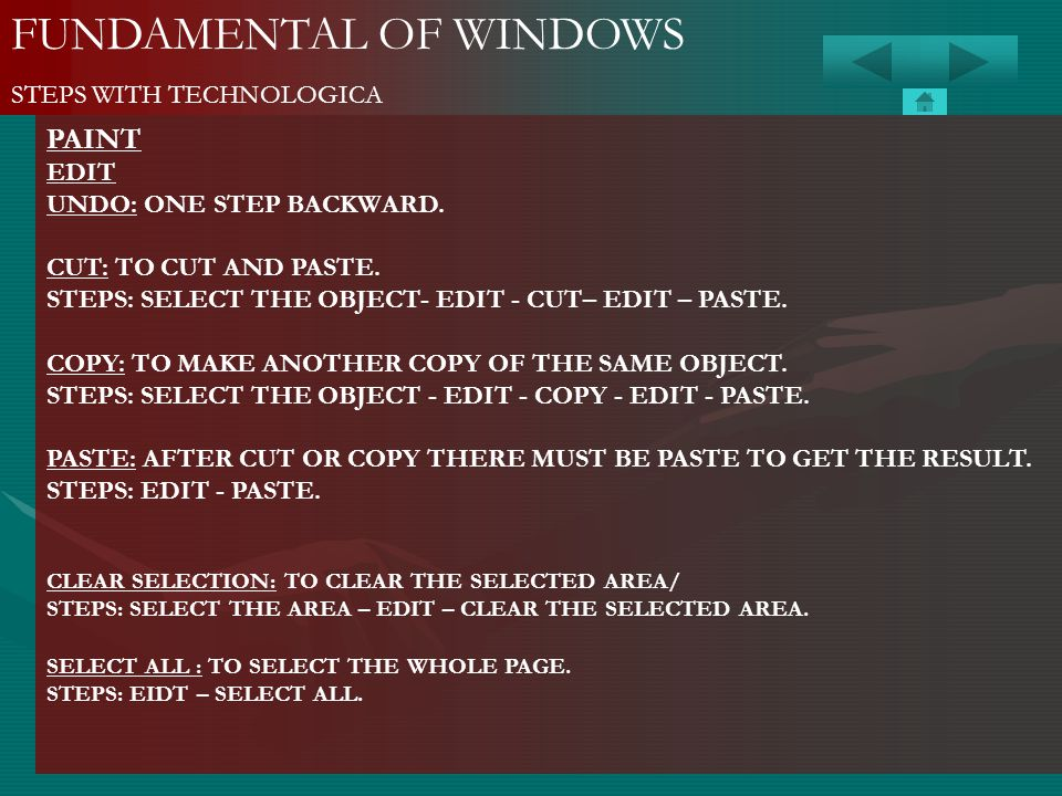 FUNDAMENTAL OF WINDOWS STEPS WITH TECHNOLOGICA PAINT EDIT UNDO: ONE STEP BACKWARD. CUT: TO CUT AND PASTE. STEPS: SELECT THE OBJECT- EDIT - CUT– EDIT –