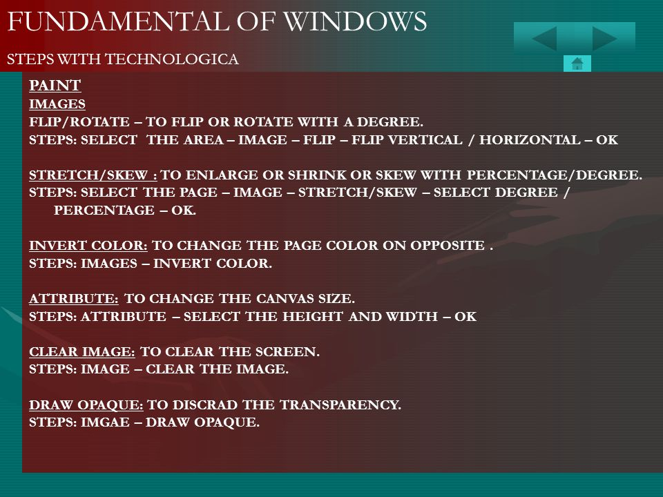 FUNDAMENTAL OF WINDOWS STEPS WITH TECHNOLOGICA PAINT IMAGES FLIP/ROTATE – TO FLIP OR ROTATE WITH A DEGREE. STEPS: SELECT THE AREA – IMAGE – FLIP – FLI
