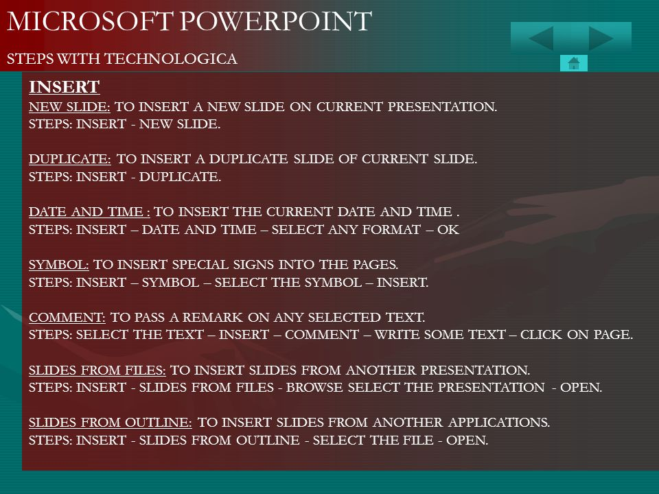 MICROSOFT POWERPOINT STEPS WITH TECHNOLOGICA INSERT NEW SLIDE: TO INSERT A NEW SLIDE ON CURRENT PRESENTATION. STEPS: INSERT - NEW SLIDE. DUPLICATE: TO