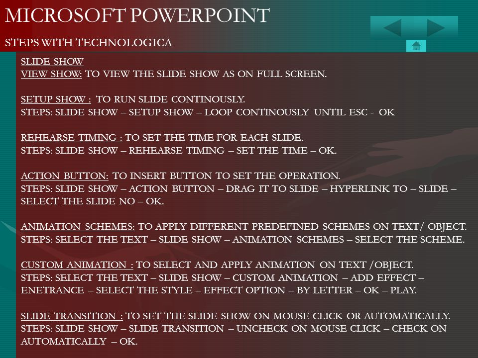 MICROSOFT POWERPOINT STEPS WITH TECHNOLOGICA SLIDE SHOW VIEW SHOW: TO VIEW THE SLIDE SHOW AS ON FULL SCREEN. SETUP SHOW : TO RUN SLIDE CONTINOUSLY. ST