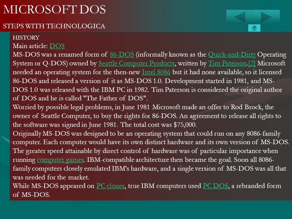 MICROSOFT DOS STEPS WITH TECHNOLOGICA HISTORY Main article: DOSDOS MS-DOS was a renamed form of 86-DOS (informally known as the Quick-and-Dirty Operat