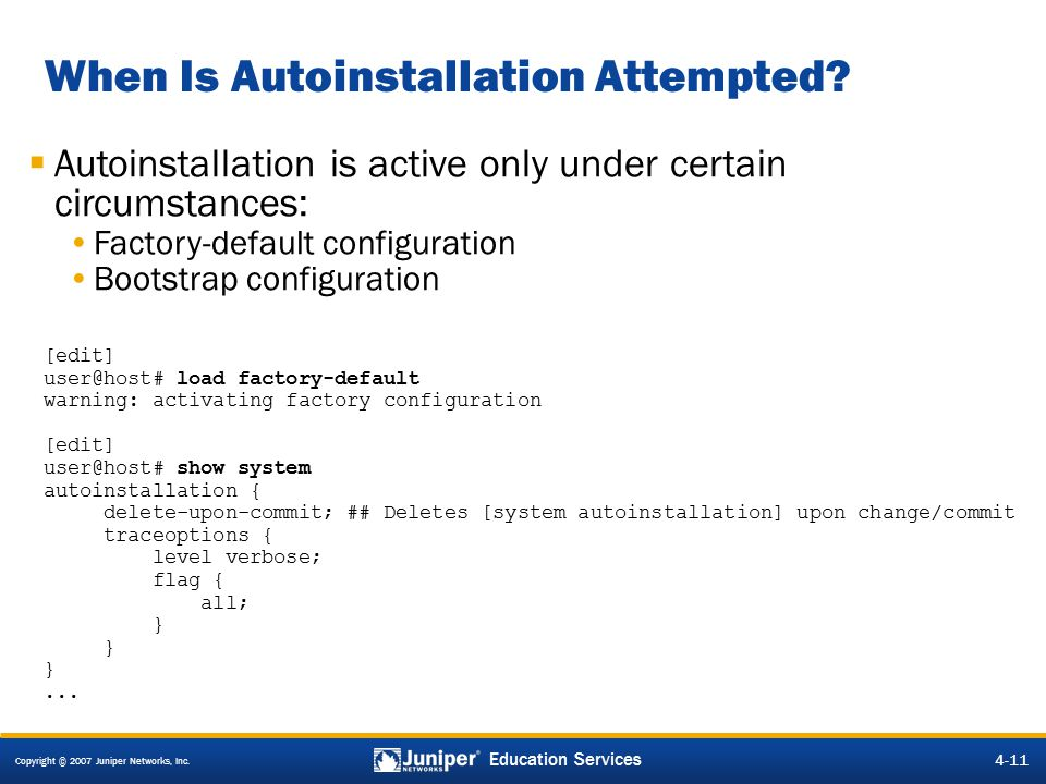 Copyright © 2007 Juniper Networks, Inc. 4-11 Education Services When Is Autoinstallation Attempted.