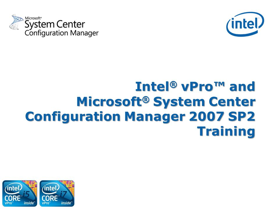 1 Intel ® vPro™ and Microsoft ® System Center Configuration Manager 2007 SP2 Training