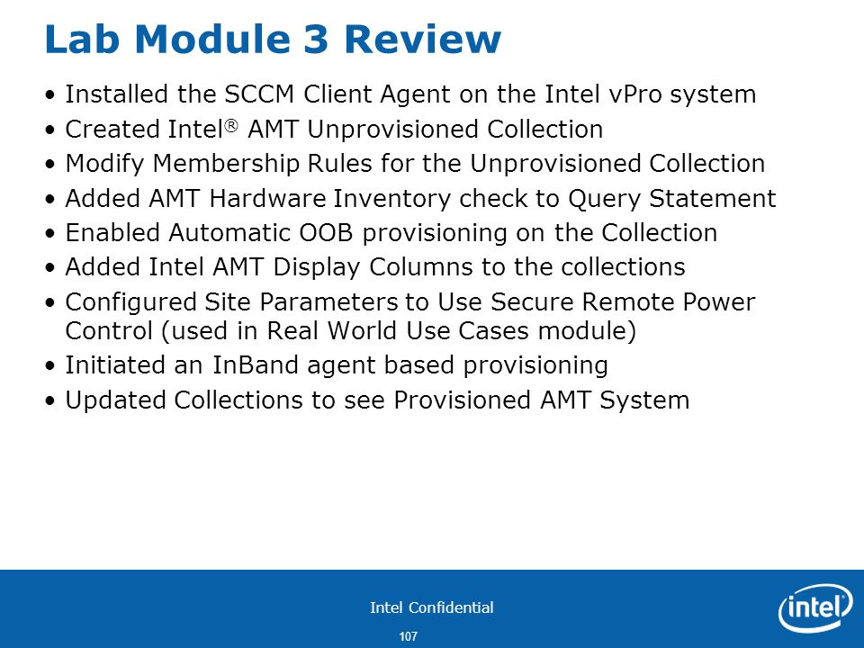 Intel Confidential 107 Lab Module 3 Review Installed the SCCM Client Agent on the Intel vPro system Created Intel ® AMT Unprovisioned Collection Modify Membership Rules for the Unprovisioned Collection Added AMT Hardware Inventory check to Query Statement Enabled Automatic OOB provisioning on the Collection Added Intel AMT Display Columns to the collections Configured Site Parameters to Use Secure Remote Power Control (used in Real World Use Cases module) Initiated an InBand agent based provisioning Updated Collections to see Provisioned AMT System