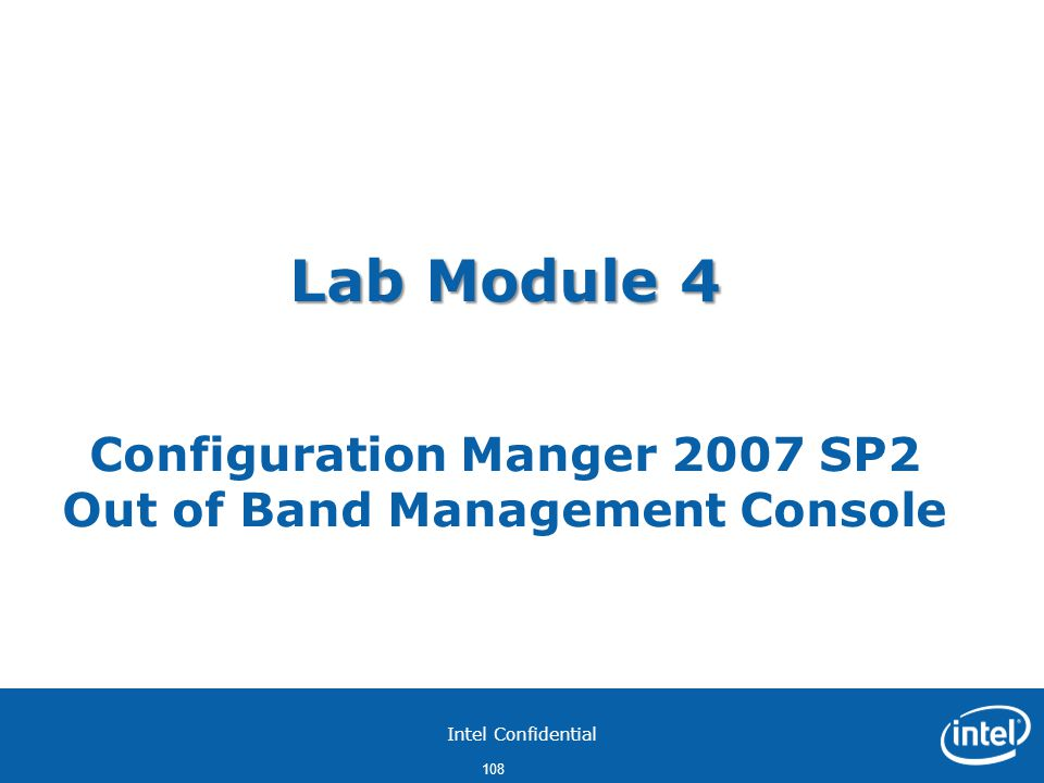 Intel Confidential 108 Lab Module 4 Lab Module 4 Configuration Manger 2007 SP2 Out of Band Management Console