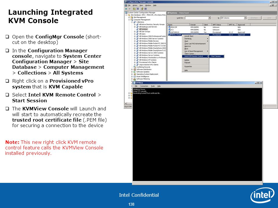 Intel Confidential 138  Open the ConfigMgr Console (short- cut on the desktop)  In the Configuration Manager console, navigate to System Center Configuration Manager > Site Database > Computer Management > Collections > All Systems  Right click on a Provisioned vPro system that is KVM Capable  Select Intel KVM Remote Control > Start Session  The KVMView Console will Launch and will start to automatically recreate the trusted root certificate file (.PEM file) for securing a connection to the device Note: This new right click KVM remote control feature calls the KVMView Console installed previously.