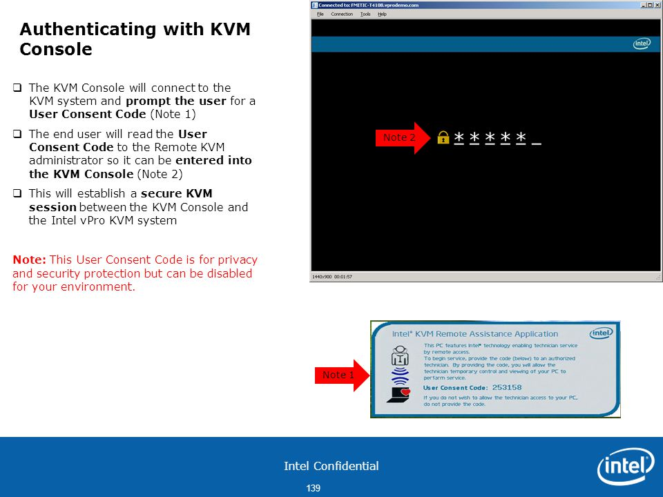 Intel Confidential 139  The KVM Console will connect to the KVM system and prompt the user for a User Consent Code (Note 1)  The end user will read the User Consent Code to the Remote KVM administrator so it can be entered into the KVM Console (Note 2)  This will establish a secure KVM session between the KVM Console and the Intel vPro KVM system Note: This User Consent Code is for privacy and security protection but can be disabled for your environment.