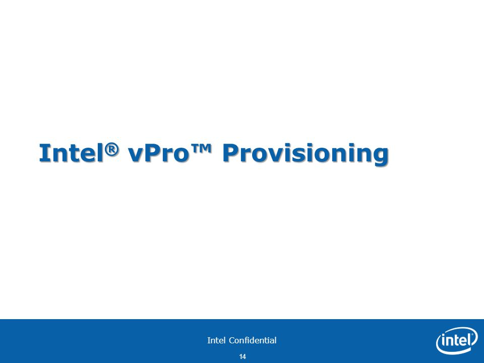 Intel Confidential 14 Intel ® vPro™ Provisioning