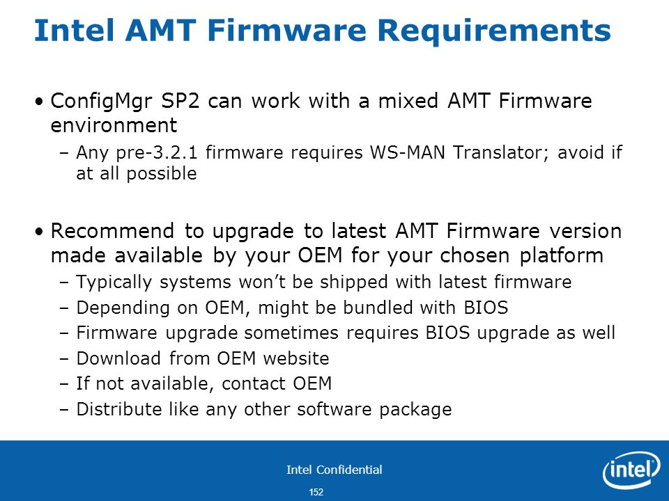 Intel Confidential 152 Intel AMT Firmware Requirements ConfigMgr SP2 can work with a mixed AMT Firmware environment –Any pre-3.2.1 firmware requires WS-MAN Translator; avoid if at all possible Recommend to upgrade to latest AMT Firmware version made available by your OEM for your chosen platform –Typically systems won't be shipped with latest firmware –Depending on OEM, might be bundled with BIOS –Firmware upgrade sometimes requires BIOS upgrade as well –Download from OEM website –If not available, contact OEM –Distribute like any other software package