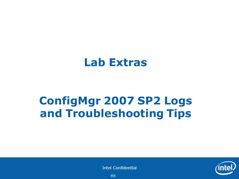Intel Confidential 155 Lab Extras ConfigMgr 2007 SP2 Logs and Troubleshooting Tips