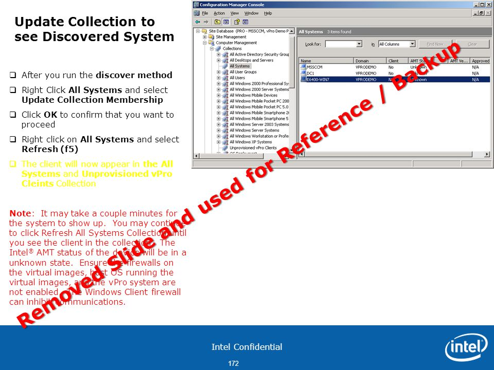 Intel Confidential 172  After you run the discover method  Right Click All Systems and select Update Collection Membership  Click OK to confirm that you want to proceed  Right click on All Systems and select Refresh (f5)  The client will now appear in the All Systems and Unprovisioned vPro Cleints Collection Note: It may take a couple minutes for the system to show up.