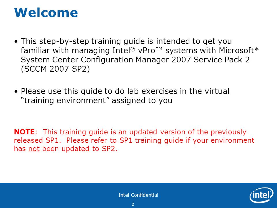 Intel Confidential 2 Welcome This step-by-step training guide is intended to get you familiar with managing Intel ® vPro™ systems with Microsoft* System Center Configuration Manager 2007 Service Pack 2 (SCCM 2007 SP2) Please use this guide to do lab exercises in the virtual training environment assigned to you NOTE: This training guide is an updated version of the previously released SP1.