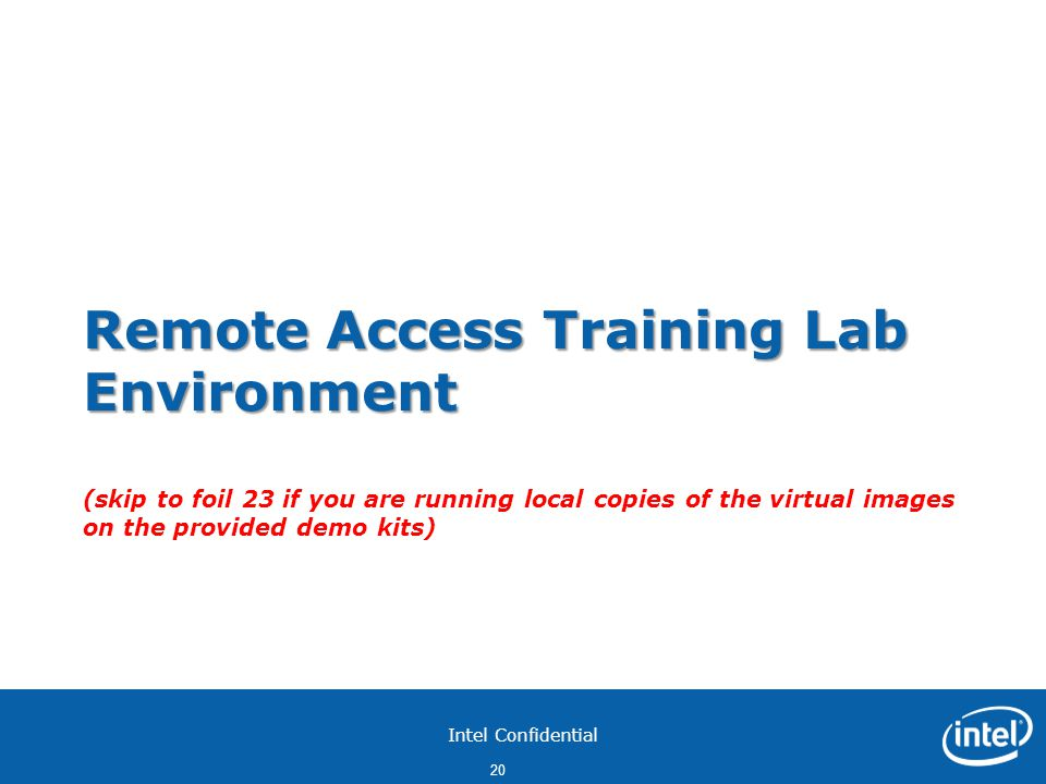 Intel Confidential 20 Remote Access Training Lab Environment Remote Access Training Lab Environment (skip to foil 23 if you are running local copies of the virtual images on the provided demo kits)