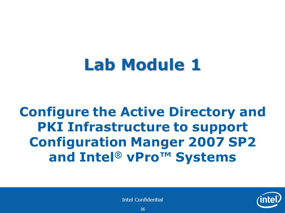 Intel Confidential 26 Lab Module 1 Lab Module 1 Configure the Active Directory and PKI Infrastructure to support Configuration Manger 2007 SP2 and Intel ® vPro™ Systems