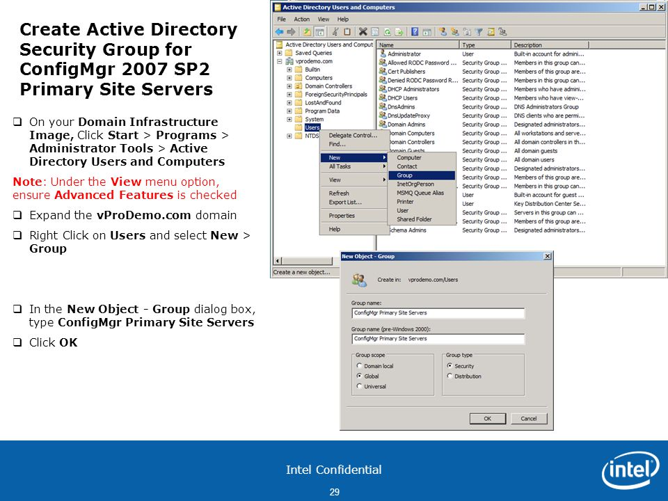 Intel Confidential 29  On your Domain Infrastructure Image, Click Start > Programs > Administrator Tools > Active Directory Users and Computers Note: Under the View menu option, ensure Advanced Features is checked  Expand the vProDemo.com domain  Right Click on Users and select New > Group  In the New Object - Group dialog box, type ConfigMgr Primary Site Servers  Click OK Create Active Directory Security Group for ConfigMgr 2007 SP2 Primary Site Servers