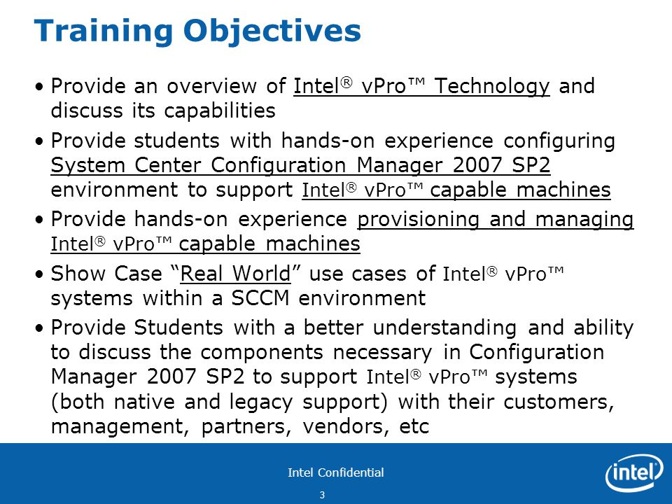 Intel Confidential 3 Training Objectives Provide an overview of Intel ® vPro™ Technology and discuss its capabilities Provide students with hands-on experience configuring System Center Configuration Manager 2007 SP2 environment to support Intel ® vPro™ capable machines Provide hands-on experience provisioning and managing Intel ® vPro™ capable machines Show Case Real World use cases of Intel ® vPro™ systems within a SCCM environment Provide Students with a better understanding and ability to discuss the components necessary in Configuration Manager 2007 SP2 to support Intel ® vPro™ systems (both native and legacy support) with their customers, management, partners, vendors, etc