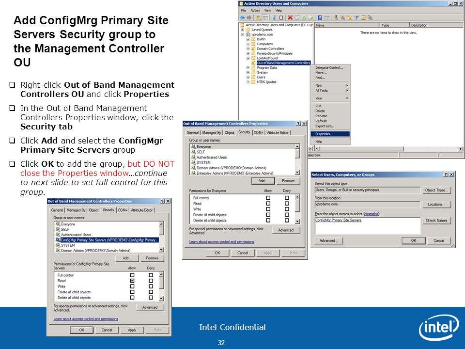 Intel Confidential 32  Right-click Out of Band Management Controllers OU and click Properties  In the Out of Band Management Controllers Properties window, click the Security tab  Click Add and select the ConfigMgr Primary Site Servers group  Click OK to add the group, but DO NOT close the Properties window…continue to next slide to set full control for this group.