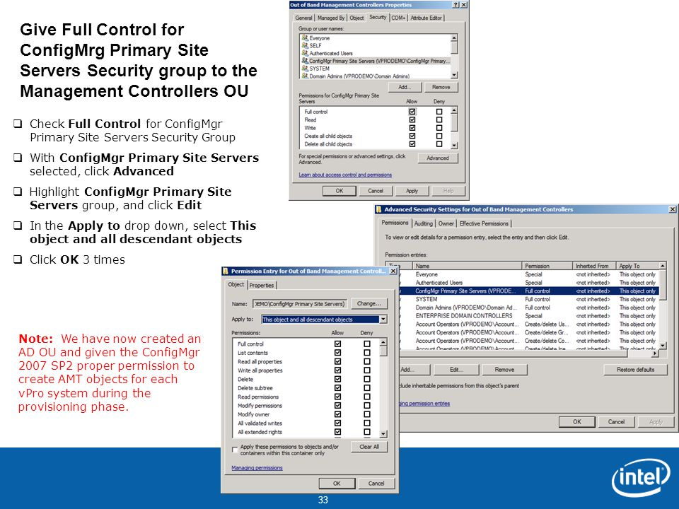 Intel Confidential 33  Check Full Control for ConfigMgr Primary Site Servers Security Group  With ConfigMgr Primary Site Servers selected, click Advanced  Highlight ConfigMgr Primary Site Servers group, and click Edit  In the Apply to drop down, select This object and all descendant objects  Click OK 3 times Give Full Control for ConfigMrg Primary Site Servers Security group to the Management Controllers OU Note: We have now created an AD OU and given the ConfigMgr 2007 SP2 proper permission to create AMT objects for each vPro system during the provisioning phase.