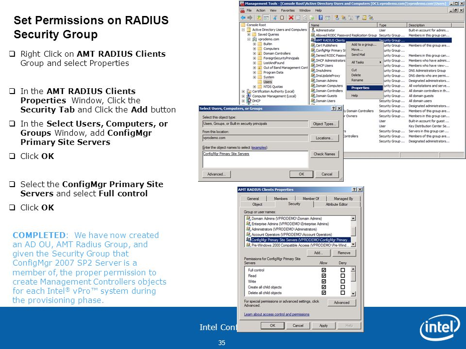 Intel Confidential 35  Right Click on AMT RADIUS Clients Group and select Properties  In the AMT RADIUS Clients Properties Window, Click the Security Tab and Click the Add button  In the Select Users, Computers, or Groups Window, add ConfigMgr Primary Site Servers  Click OK  Select the ConfigMgr Primary Site Servers and select Full control  Click OK Set Permissions on RADIUS Security Group COMPLETED: We have now created an AD OU, AMT Radius Group, and given the Security Group that ConfigMgr 2007 SP2 Server is a member of, the proper permission to create Management Controllers objects for each Intel ® vPro™ system during the provisioning phase.