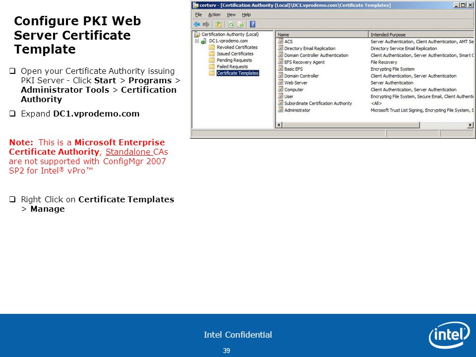 Intel Confidential 39  Open your Certificate Authority issuing PKI Server - Click Start > Programs > Administrator Tools > Certification Authority  Expand DC1.vprodemo.com Note: This is a Microsoft Enterprise Certificate Authority, Standalone CAs are not supported with ConfigMgr 2007 SP2 for Intel ® vPro™  Right Click on Certificate Templates > Manage Configure PKI Web Server Certificate Template