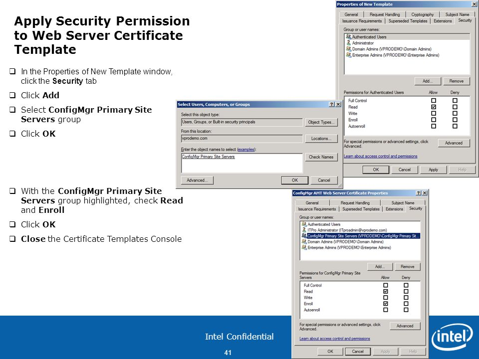 Intel Confidential 41  In the Properties of New Template window, click the Security tab  Click Add  Select ConfigMgr Primary Site Servers group  Click OK  With the ConfigMgr Primary Site Servers group highlighted, check Read and Enroll  Click OK  Close the Certificate Templates Console Apply Security Permission to Web Server Certificate Template