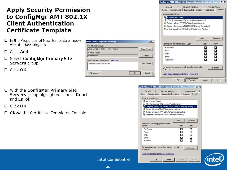 Intel Confidential 46  In the Properties of New Template window, click the Security tab  Click Add  Select ConfigMgr Primary Site Servers group  Click OK  With the ConfigMgr Primary Site Servers group highlighted, check Read and Enroll  Click OK  Close the Certificate Templates Console Apply Security Permission to ConfigMgr AMT 802.1X Client Authentication Certificate Template