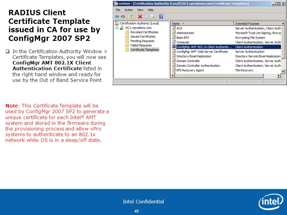 Intel Confidential 48  In the Certification Authority Window > Certificate Templates, you will now see ConfigMgr AMT 802.1X Client Authentication Certificate listed in the right hand window and ready for use by the Out of Band Service Point Note: This Certificate Template will be used by ConfigMgr 2007 SP2 to generate a unique certificate for each Intel ® AMT system and stored in the firmware during the provisioning process and allow vPro systems to authenticate to an 802.1x network while OS is in a sleep/off state.