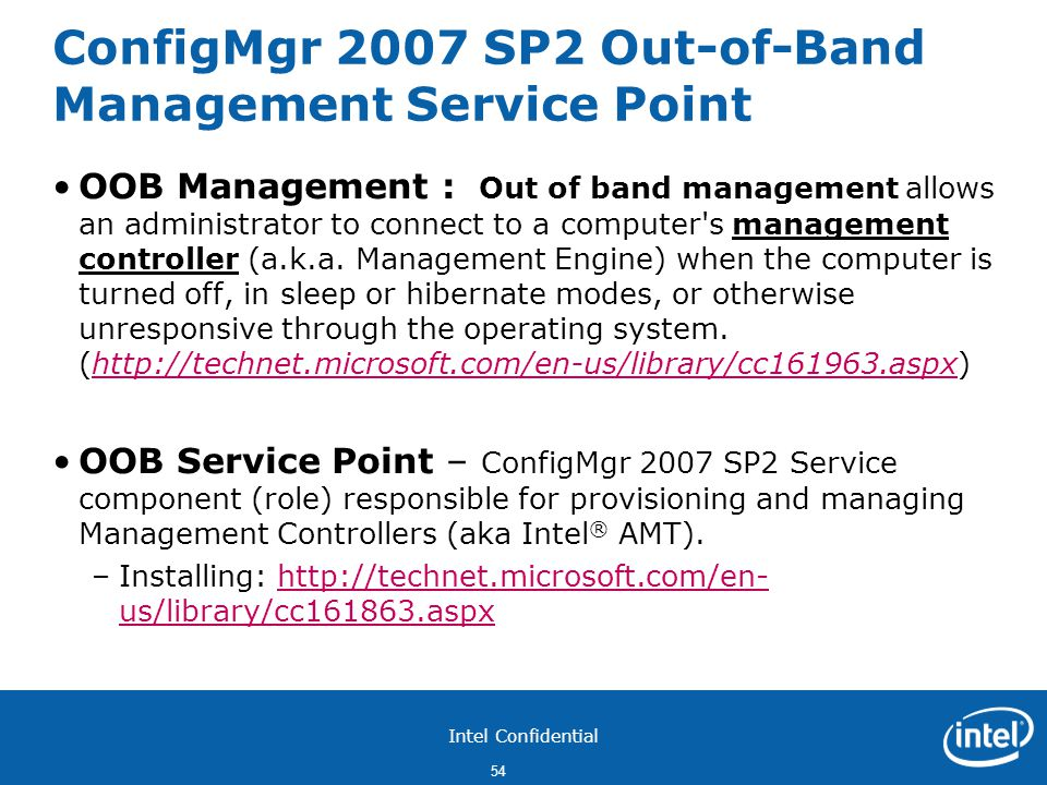 Intel Confidential 54 ConfigMgr 2007 SP2 Out-of-Band Management Service Point OOB Management : Out of band management allows an administrator to connect to a computer s management controller (a.k.a.