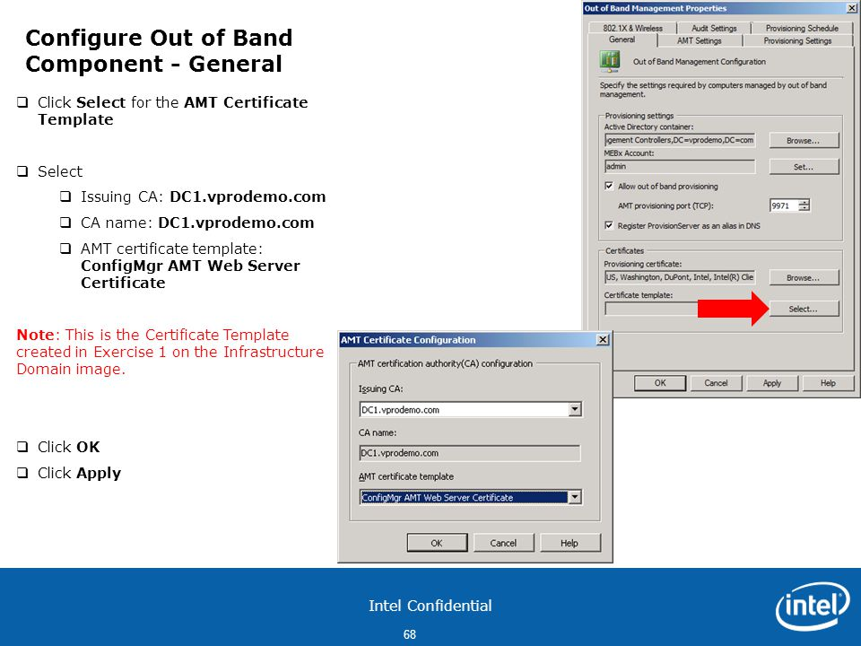 Intel Confidential 68  Click Select for the AMT Certificate Template  Select  Issuing CA: DC1.vprodemo.com  CA name: DC1.vprodemo.com  AMT certificate template: ConfigMgr AMT Web Server Certificate Note: This is the Certificate Template created in Exercise 1 on the Infrastructure Domain image.