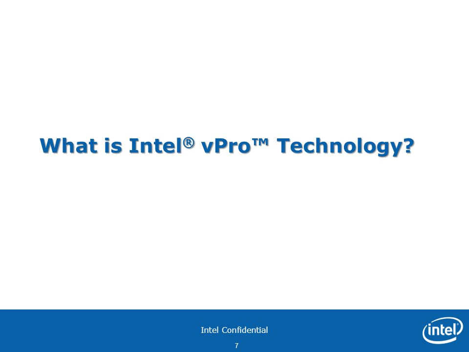 Intel Confidential 7 What is Intel ® vPro™ Technology?
