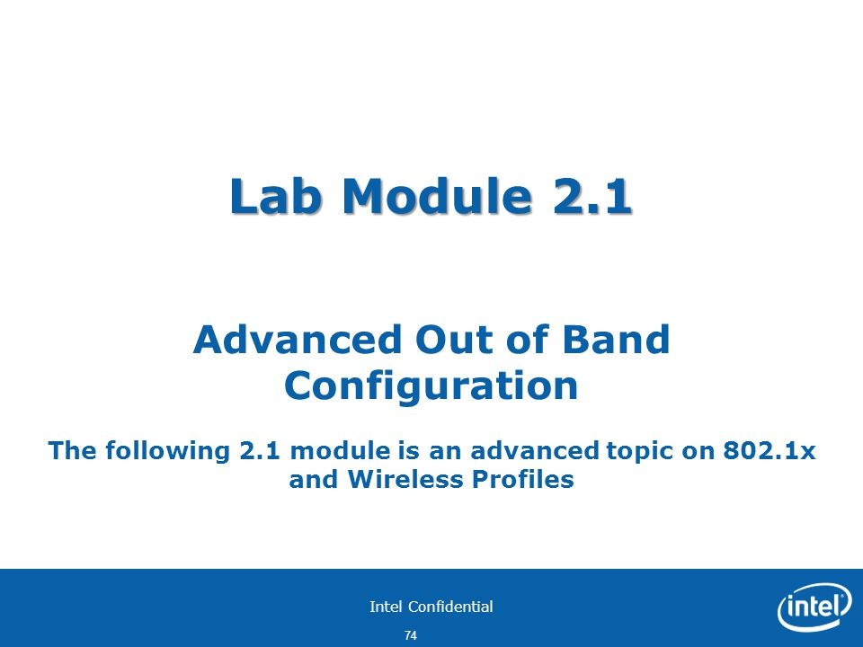 Intel Confidential 74 Lab Module 2.1 Lab Module 2.1 Advanced Out of Band Configuration The following 2.1 module is an advanced topic on 802.1x and Wireless Profiles