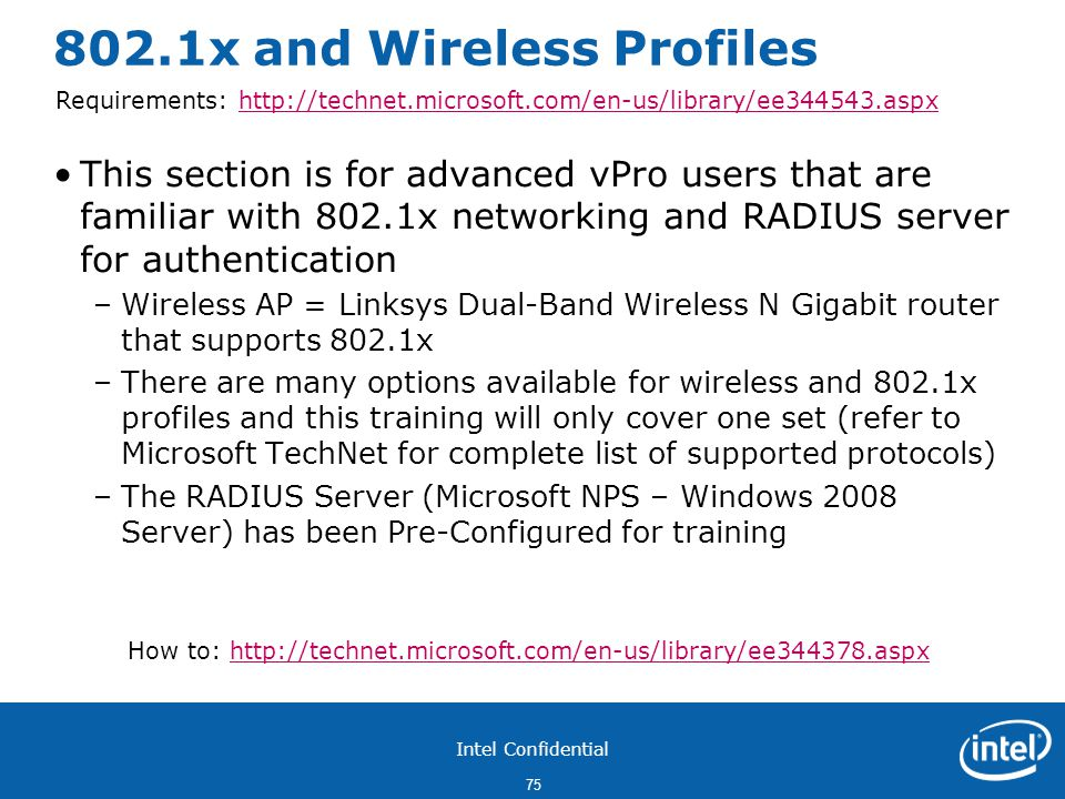 Intel Confidential 75 802.1x and Wireless Profiles This section is for advanced vPro users that are familiar with 802.1x networking and RADIUS server for authentication –Wireless AP = Linksys Dual-Band Wireless N Gigabit router that supports 802.1x –There are many options available for wireless and 802.1x profiles and this training will only cover one set (refer to Microsoft TechNet for complete list of supported protocols) –The RADIUS Server (Microsoft NPS – Windows 2008 Server) has been Pre-Configured for training How to: http://technet.microsoft.com/en-us/library/ee344378.aspxhttp://technet.microsoft.com/en-us/library/ee344378.aspx Requirements: http://technet.microsoft.com/en-us/library/ee344543.aspxhttp://technet.microsoft.com/en-us/library/ee344543.aspx