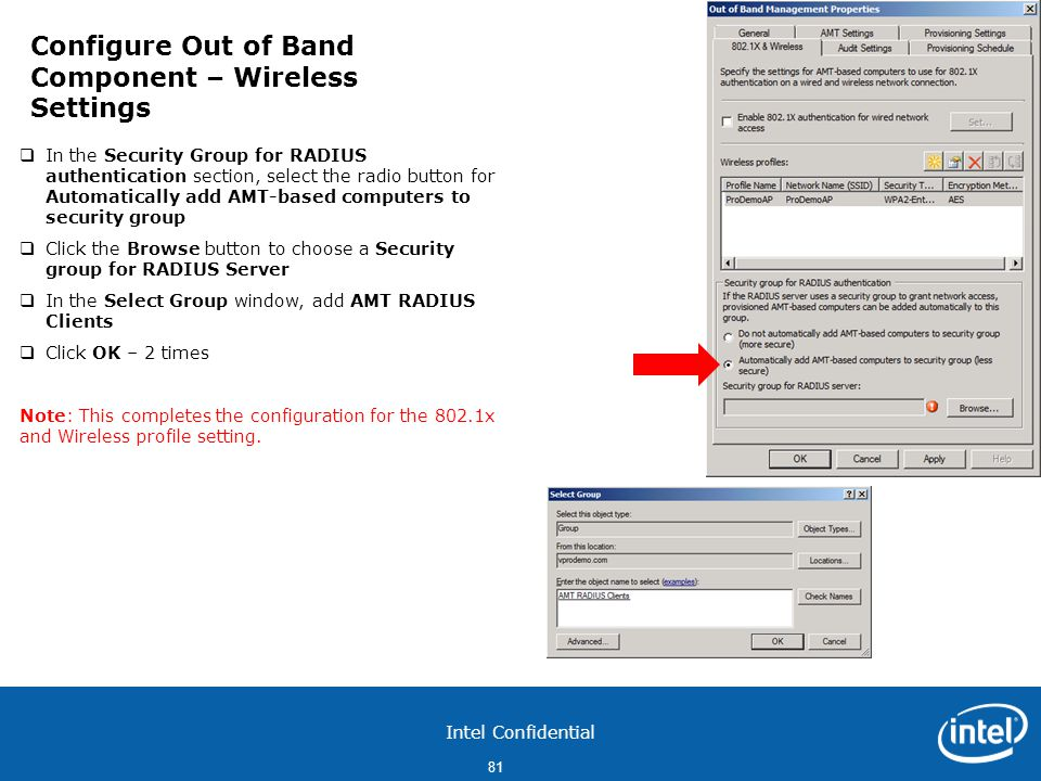 Intel Confidential 81  In the Security Group for RADIUS authentication section, select the radio button for Automatically add AMT-based computers to security group  Click the Browse button to choose a Security group for RADIUS Server  In the Select Group window, add AMT RADIUS Clients  Click OK – 2 times Note: This completes the configuration for the 802.1x and Wireless profile setting.