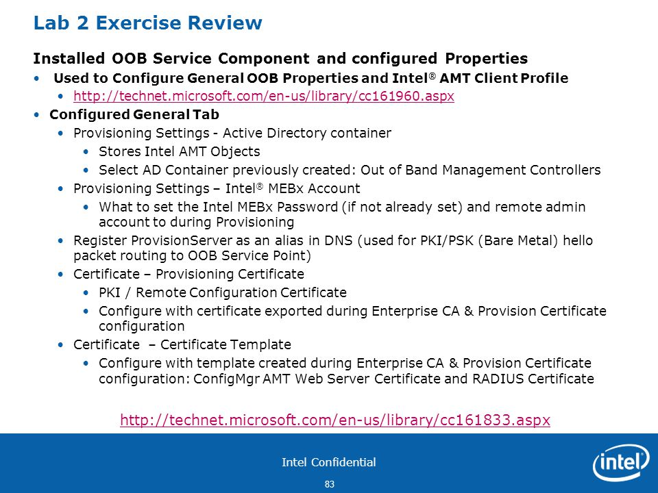 Intel Confidential 83 Lab 2 Exercise Review Installed OOB Service Component and configured Properties Used to Configure General OOB Properties and Intel ® AMT Client Profile http://technet.microsoft.com/en-us/library/cc161960.aspx Configured General Tab Provisioning Settings - Active Directory container Stores Intel AMT Objects Select AD Container previously created: Out of Band Management Controllers Provisioning Settings – Intel ® MEBx Account What to set the Intel MEBx Password (if not already set) and remote admin account to during Provisioning Register ProvisionServer as an alias in DNS (used for PKI/PSK (Bare Metal) hello packet routing to OOB Service Point) Certificate – Provisioning Certificate PKI / Remote Configuration Certificate Configure with certificate exported during Enterprise CA & Provision Certificate configuration Certificate – Certificate Template Configure with template created during Enterprise CA & Provision Certificate configuration: ConfigMgr AMT Web Server Certificate and RADIUS Certificate http://technet.microsoft.com/en-us/library/cc161833.aspx