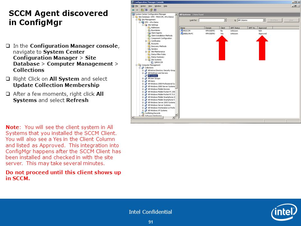 Intel Confidential 91  In the Configuration Manager console, navigate to System Center Configuration Manager > Site Database > Computer Management > Collections  Right Click on All System and select Update Collection Membership  After a few moments, right click All Systems and select Refresh Note: You will see the client system in All Systems that you installed the SCCM Client.
