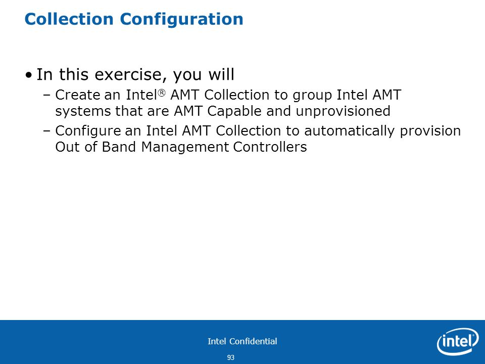 Intel Confidential 93 Collection Configuration In this exercise, you will –Create an Intel ® AMT Collection to group Intel AMT systems that are AMT Capable and unprovisioned –Configure an Intel AMT Collection to automatically provision Out of Band Management Controllers