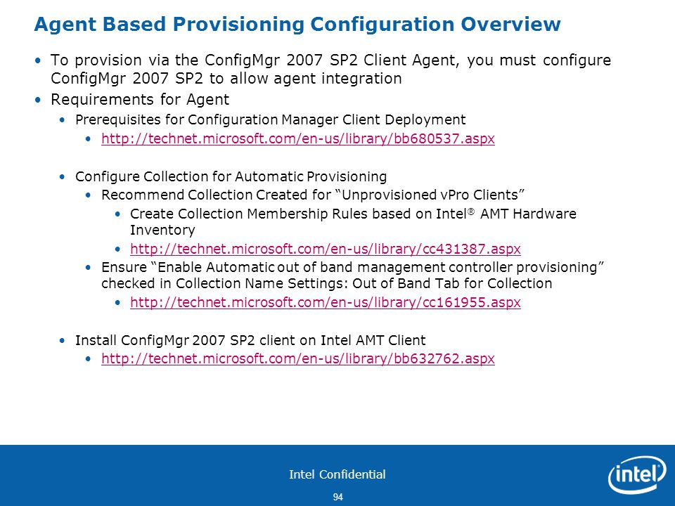 Intel Confidential 94 Agent Based Provisioning Configuration Overview To provision via the ConfigMgr 2007 SP2 Client Agent, you must configure ConfigMgr 2007 SP2 to allow agent integration Requirements for Agent Prerequisites for Configuration Manager Client Deployment http://technet.microsoft.com/en-us/library/bb680537.aspx Configure Collection for Automatic Provisioning Recommend Collection Created for Unprovisioned vPro Clients Create Collection Membership Rules based on Intel ® AMT Hardware Inventory http://technet.microsoft.com/en-us/library/cc431387.aspx Ensure Enable Automatic out of band management controller provisioning checked in Collection Name Settings: Out of Band Tab for Collection http://technet.microsoft.com/en-us/library/cc161955.aspx Install ConfigMgr 2007 SP2 client on Intel AMT Client http://technet.microsoft.com/en-us/library/bb632762.aspx