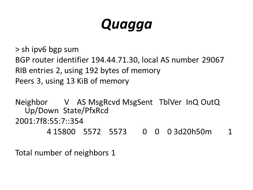 Quagga > sh ipv6 bgp sum BGP router identifier 194.44.71.30, local AS number 29067 RIB entries 2, using 192 bytes of memory Peers 3, using 13 KiB of memory Neighbor V AS MsgRcvd MsgSent TblVer InQ OutQ Up/Down State/PfxRcd 2001:7f8:55:7::354 4 15800 5572 5573 0 0 0 3d20h50m 1 Total number of neighbors 1