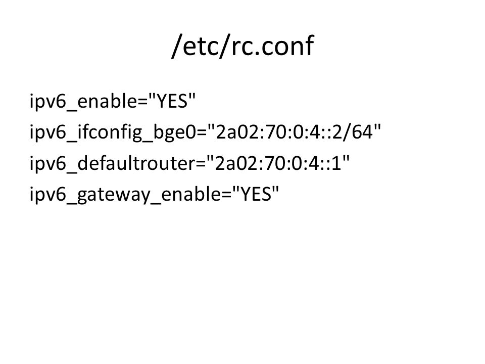 /etc/rc.conf ipv6_enable= YES ipv6_ifconfig_bge0= 2a02:70:0:4::2/64 ipv6_defaultrouter= 2a02:70:0:4::1 ipv6_gateway_enable= YES