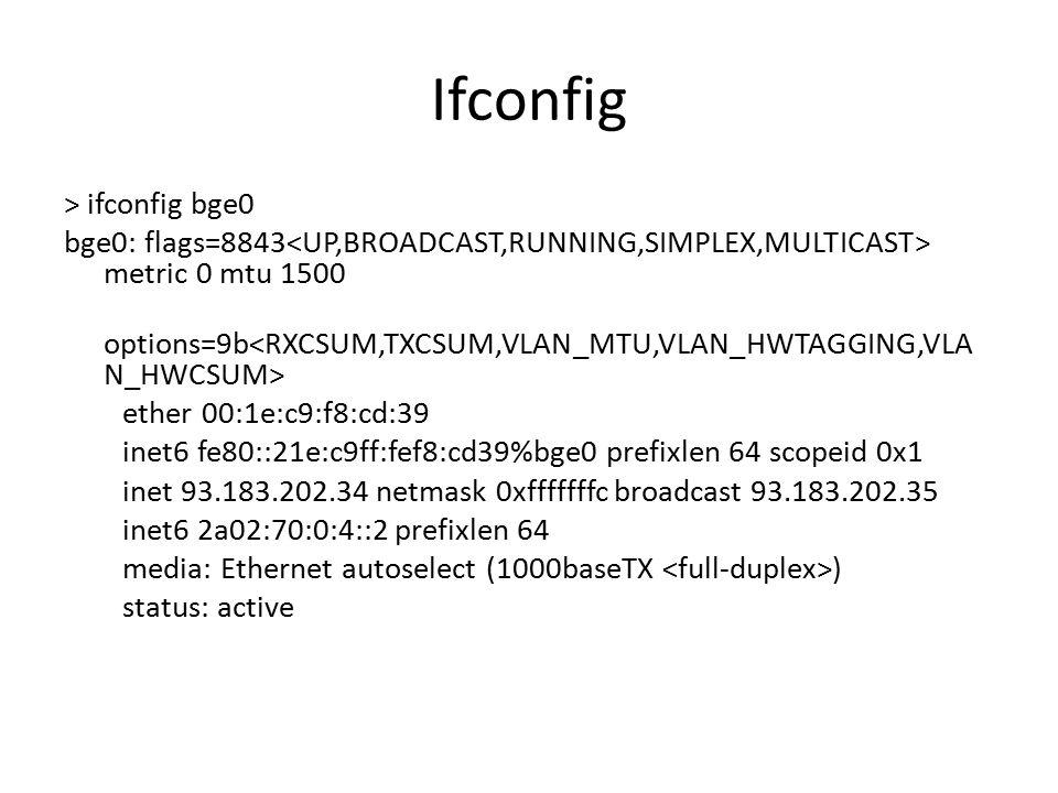 Ifconfig > ifconfig bge0 bge0: flags=8843 metric 0 mtu 1500 options=9b ether 00:1e:c9:f8:cd:39 inet6 fe80::21e:c9ff:fef8:cd39%bge0 prefixlen 64 scopei