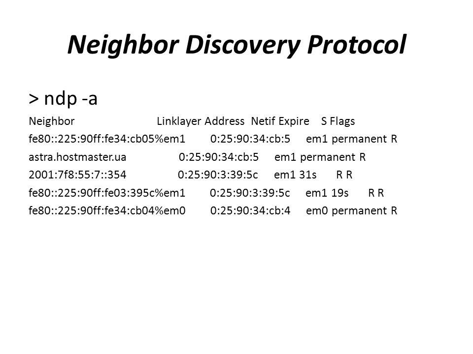 Neighbor Discovery Protocol > ndp -a Neighbor Linklayer Address Netif Expire S Flags fe80::225:90ff:fe34:cb05%em1 0:25:90:34:cb:5 em1 permanent R astr