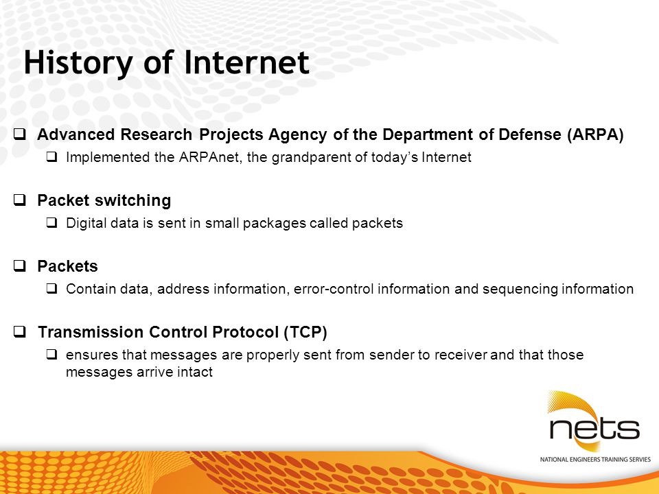 History of Internet  Advanced Research Projects Agency of the Department of Defense (ARPA)  Implemented the ARPAnet, the grandparent of today's Internet  Packet switching  Digital data is sent in small packages called packets  Packets  Contain data, address information, error-control information and sequencing information  Transmission Control Protocol (TCP)  ensures that messages are properly sent from sender to receiver and that those messages arrive intact