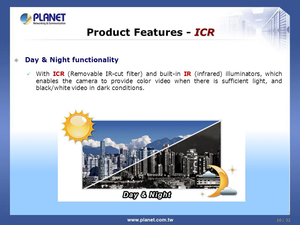 10 / 32 ICR Product Features - ICR  Day & Night functionality With ICR (Removable IR-cut filter) and built-in IR (infrared) illuminators, which enables the camera to provide color video when there is sufficient light, and black/white video in dark conditions.
