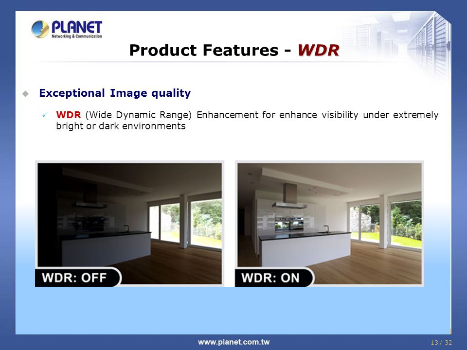 13 / 32 WDR Product Features - WDR  Exceptional Image quality WDR (Wide Dynamic Range) Enhancement for enhance visibility under extremely bright or dark environments