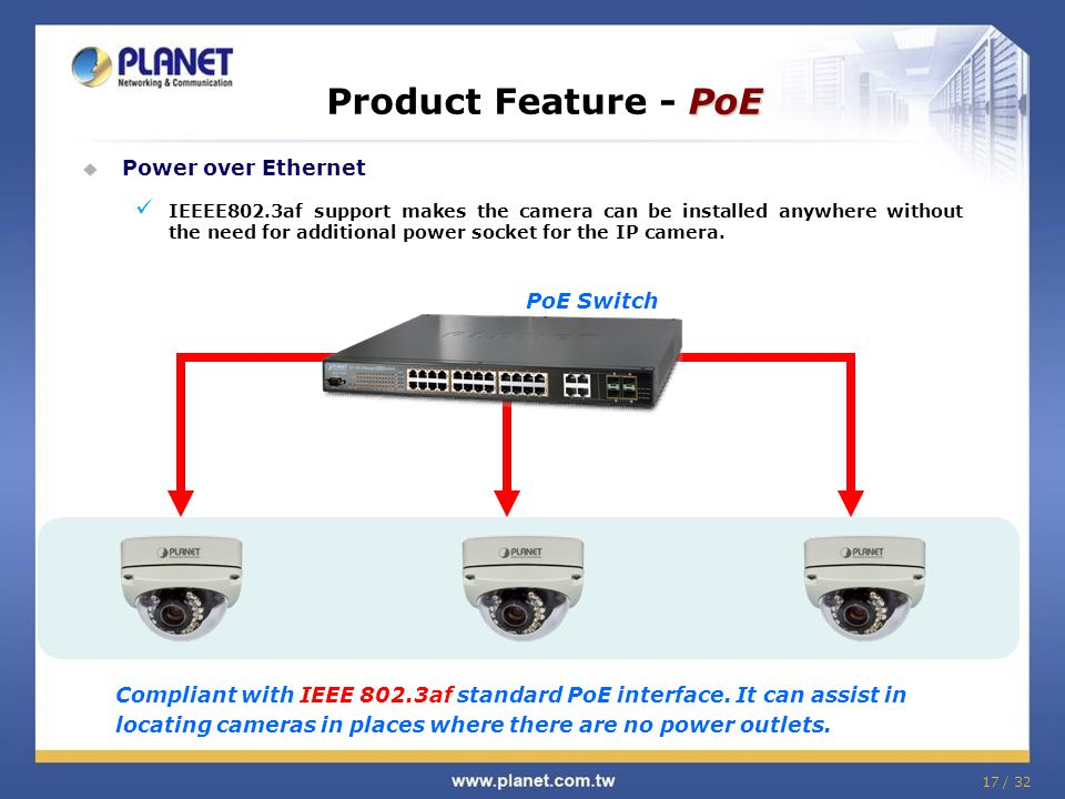 17 / 32  Power over Ethernet IEEEE802.3af support makes the camera can be installed anywhere without the need for additional power socket for the IP camera.