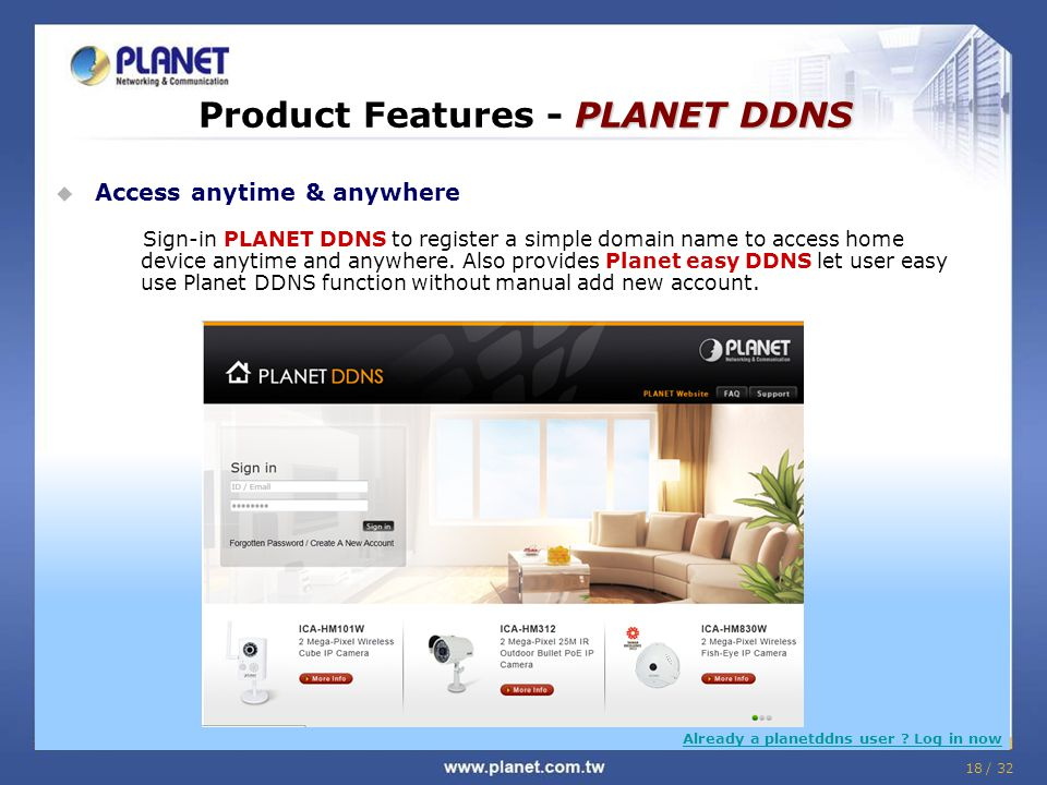 18 / 32  Access anytime & anywhere Sign-in PLANET DDNS to register a simple domain name to access home device anytime and anywhere. Also provides Pla