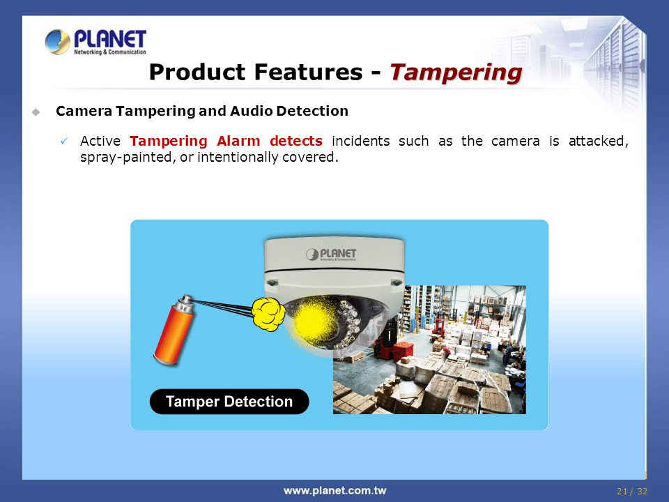 21 / 32 Tampering Product Features - Tampering  Camera Tampering and Audio Detection Active Tampering Alarm detects incidents such as the camera is attacked, spray-painted, or intentionally covered.